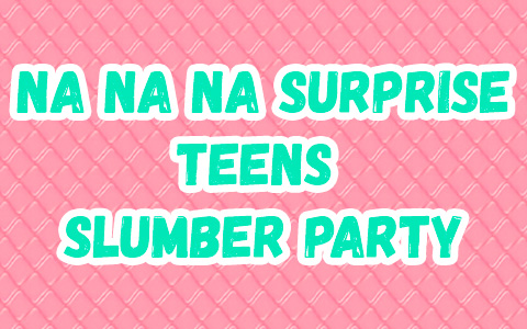 Na Na Na Surprise Teens Slumber Party dolls