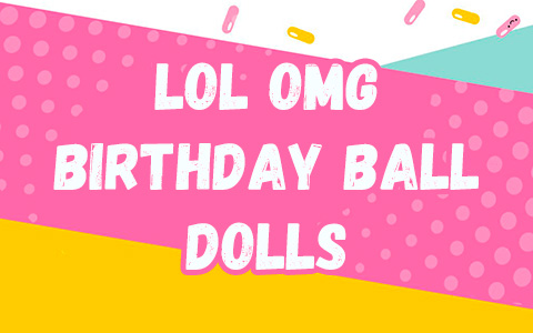 LOL OMG Birthday dolls - 2 new Birthday themed LOL OMG dolls